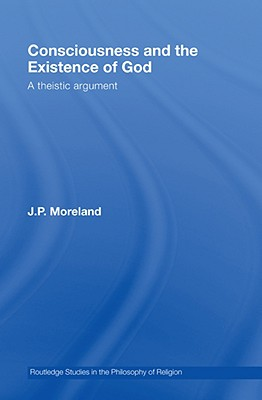 Consciousness and the Existence of God: A Theistic Argument - Moreland J, P, and Moreland, J P, and Moreland, James Porter