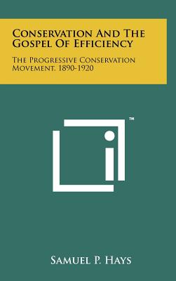 Conservation and the Gospel of Efficiency: The Progressive Conservation Movement, 1890-1920 - Hays, Samuel P
