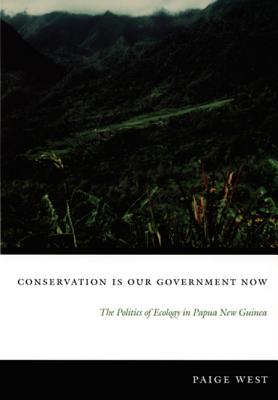 Conservation Is Our Government Now: The Politics of Ecology in Papua New Guinea - West, Paige