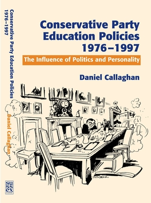 Conservative Party Education Policies, 1976-1997: The Influence of Politics and Personality - Callaghan, Daniel