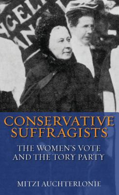 Conservative Suffragists: The Women's Vote and the Tory Party - Auchterlonie, Mitzi