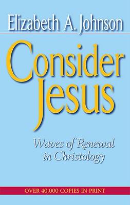 Consider Jesus: Waves of Renewal in Christology - Johnson, Elizabeth A, Professor