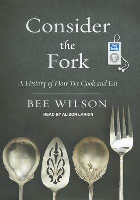 Consider the Fork: A History of How We Cook and Eat - Wilson, Bee, and Larkin, Alison (Narrator)
