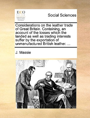 Considerations on the Leather Trade of Great Britain. Containing, an Account of the Losses Which the Landed as Well as Trading Interests Suffer by the Exportation of Unmanufactured British Leather. ... - Massie, J