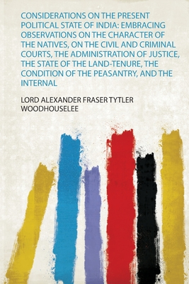 Considerations on the Present Political State of India: Embracing Observations on the Character of the Natives, on the Civil and Criminal Courts, the Administration of Justice, the State of the Land-Tenure, the Condition of the Peasantry, and the Internal - Woodhouselee, Lord Alexander Fraser Tytl (Creator)