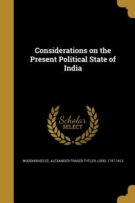 Considerations on the Present Political State of India - Woodhouselee, Alexander Fraser Tytler L (Creator)