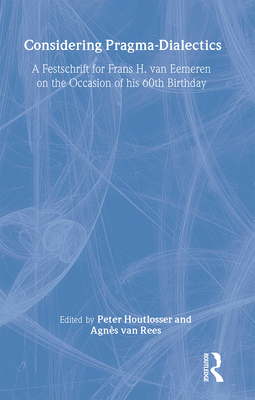 Considering Pragma-Dialectics: A Festschrift for Frans H. Van Eemeren on the Occasion of His 60th Birthday - Houtlosser, Peter (Editor)