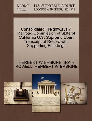 Consolidated Freightways V. Railroad Commission of State of California U.S. Supreme Court Transcript of Record with Supporting Pleadings - Erskine, Herbert W, and Rowell, Ira H