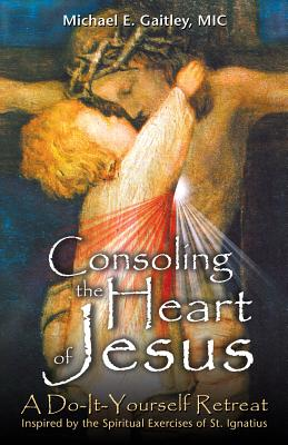 Consoling the Heart of Jesus: A Do-It-Yourself Retreat - Gaitley, Michael E, Fr.