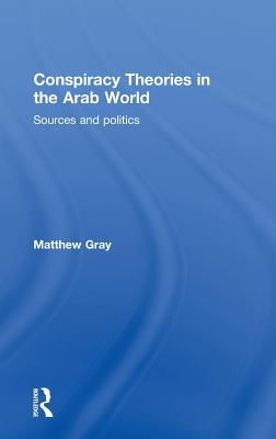 Conspiracy Theories in the Arab World: Sources and Politics - Gray, Matthew