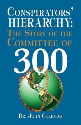 Conspirators' Hierarchy: The Story of the Committee of 300 - Coleman, John