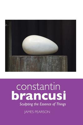 Constantin Brancusi: Sculpting the Essence of Things - Pearson, James