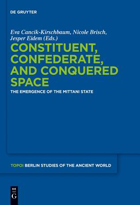 Constituent, Confederate, and Conquered Space: The Emergence of the Mittani State - Cancik-Kirschbaum, Eva (Editor), and Brisch, Nicole (Editor), and Eidem, Jesper (Editor)