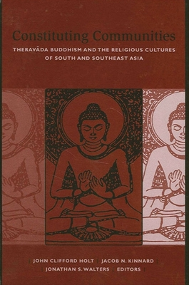 Constituting Communities: Theravada Buddhism and the Religious Cultures of South and Southeast Asia - Holt, John Clifford (Editor), and Kinnard, Jacob N (Editor), and Walters, Jonathan S (Editor)