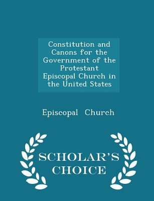 Constitution and Canons for the Government of the Protestant Episcopal Church in the United States - Scholar's Choice Edition - Church, Episcopal