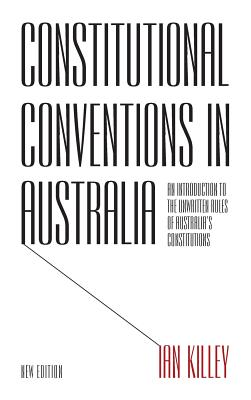 Constitutional Conventions in Australia: An Introduction to the Unwritten Rules of Australia's Constitutions - Killey, Ian