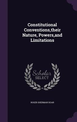 Constitutional Conventions, Their Nature, Powers, and Limitations - Hoar, Roger Sherman