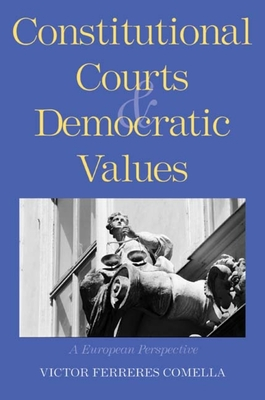 Constitutional Courts and Democratic Values: A European Perspective - Comella, Victor Ferreres