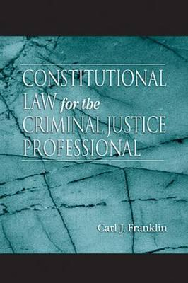 Constitutional Law for the Criminal Justice Professional - Franklin, Carl J