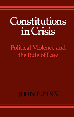 Constitutions in Crisis: Political Violence and the Rule of Law - Finn, John E