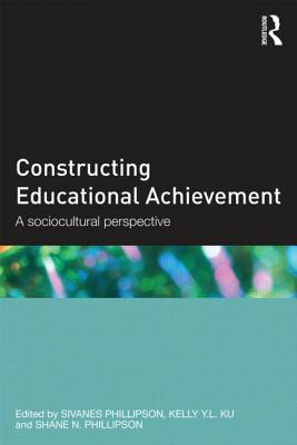 Constructing Educational Achievement: A sociocultural perspective - Phillipson, Sivanes (Editor), and Ku, Kelly Y.L (Editor), and Phillipson, Shane N (Editor)
