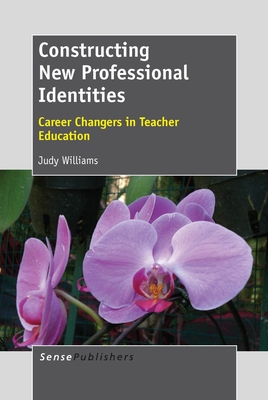 Constructing New Professional Identities: Career Changers in Teacher Education - Williams, Judy