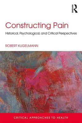 Constructing Pain: Historical, psychological and critical perspectives - Kugelmann, Robert