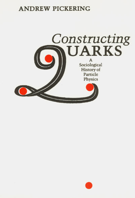 Constructing Quarks: A Sociological History of Particle Physics - Pickering, Andrew