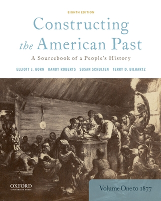 Constructing the American Past: A Sourcebook of a People's History, Volume 1 to 1877 - Gorn, Elliott J, and Roberts, Randy, and Schulten, Susan
