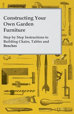 Constructing Your Own Garden Furniture - Step by Step Instructions to Building Chairs, Tables and Benches - Anon