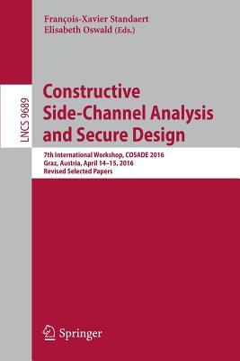 Constructive Side-Channel Analysis and Secure Design: 7th International Workshop, Cosade 2016, Graz, Austria, April 14-15, 2016, Revised Selected Papers - Standaert, Francois-Xavier (Editor), and Oswald, Elisabeth (Editor)