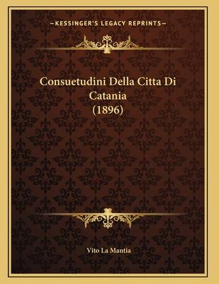 Consuetudini Della Citta Di Catania (1896) - La Mantia, Vito (Editor)