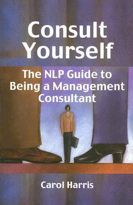 Consult Yourself: The NLP Guide to Being a Management Consultant - Harris, Carol