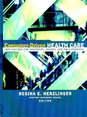 Consumer-Driven Health Care: Implications for Providers, Payers, and Policy-Makers - Herzlinger, Regina E