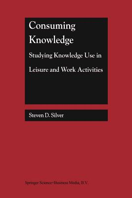 Consuming Knowledge: Studying Knowledge Use in Leisure and Work Activities - Silver, Steven D.