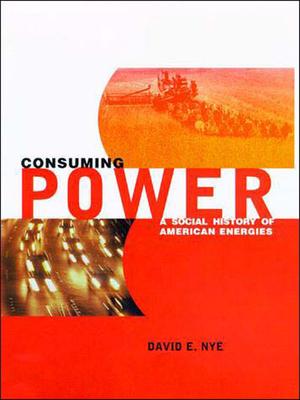 Consuming Power: A Social History of American Energies - Nye, David E, Professor
