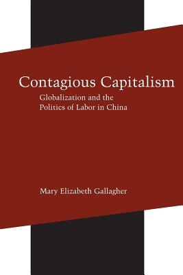 Contagious Capitalism: Globalization and the Politics of Labor in China - Gallagher, Mary Elizabeth