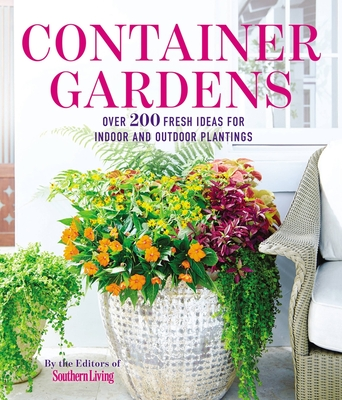 Container Gardens: Over 200 Fresh Ideas for Indoor and Outdoor Inspired Plantings - The Editors of Southern Living Magazine