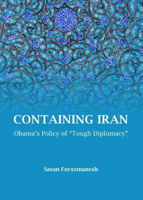 "Containing Iran: Obama's Policy of ""Tough Diplomacy"" - Fayazmanesh, Sasan"