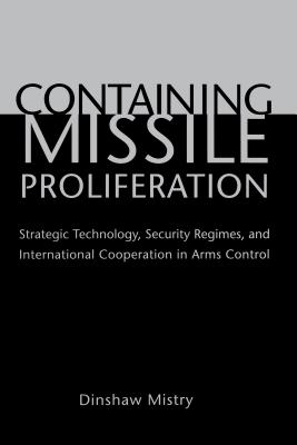 Containing Missile Proliferation: Strategic Technology, Security Regimes, and International Cooperation in Arms Control -