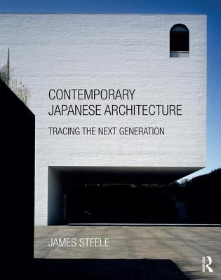 Contemporary Japanese Architecture: Tracing the Next Generation - Steele, James