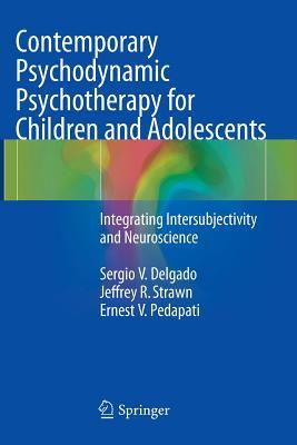 Contemporary Psychodynamic Psychotherapy for Children and Adolescents: Integrating Intersubjectivity and Neuroscience - Delgado, Sergio V