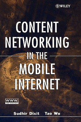 Content Networking in the Mobile Internet - Dixit, Sudhir (Editor), and Wu, Tao (Editor), and Wu