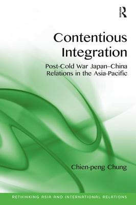 Contentious Integration: Post-Cold War Japan-China Relations in the Asia-Pacific - Chung, Chien-Peng, and Kavalski, Emilian (Series edited by)
