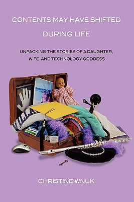 Contents May Have Shifted During Life: Unpacking the Stories of a Daughter, Wife and Technology Goddess - Wnuk, Christine