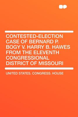 Contested-Election Case of Bernard P. Bogy V. Harry B. Hawes from the Eleventh Congressional District of Missouri - House, United States Congress