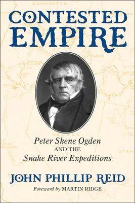 Contested Empire: Peter Skene Ogden and the Snake River Expeditions - Reid, John Phillip, and Ridge, Martin (Foreword by)