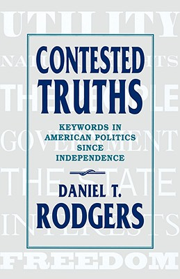 Contested Truths: Keywords in American Politics Since Independence - Rodgers, Daniel T