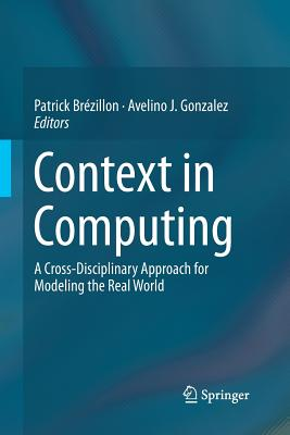 Context in Computing: A Cross-Disciplinary Approach for Modeling the Real World - Brezillon, Patrick (Editor), and Gonzalez, Avelino J (Editor)