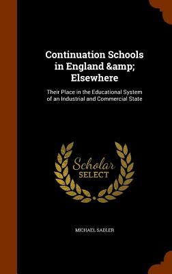 Continuation Schools in England & Elsewhere: Their Place in the Educational System of an Industrial and Commercial State - Sadler, Michael, Sir